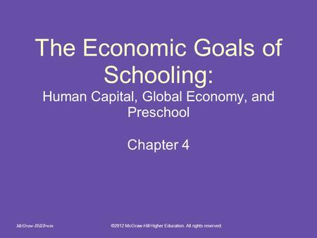 The Economic Goals of Schooling: Human Capital, Global Economy, and Preschool Chapter 4 ©2012 McGraw-Hill Higher Education. All rights reserved. McGraw-Hill/Irwin.