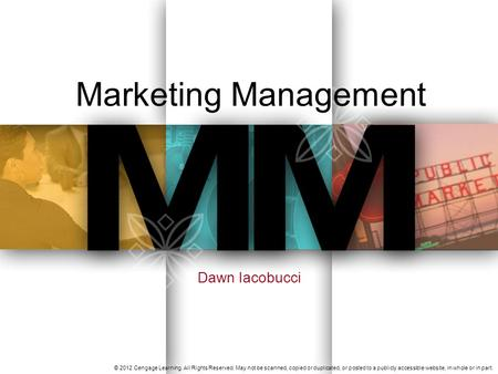 Marketing Management Dawn Iacobucci © 2012 Cengage Learning. All Rights Reserved. May not be scanned, copied or duplicated, or posted to a publicly accessible.