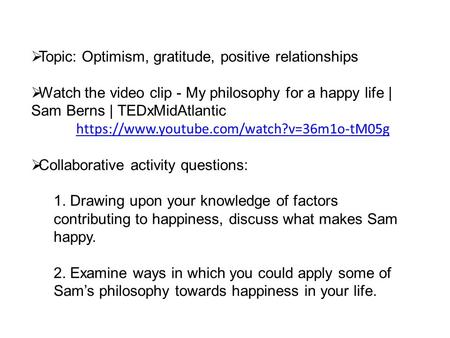  Topic: Optimism, gratitude, positive relationships  Watch the video clip - My philosophy for a happy life | Sam Berns | TEDxMidAtlantic https://www.youtube.com/watch?v=36m1o-tM05g.