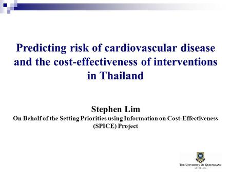 Predicting risk of cardiovascular disease and the cost-effectiveness of interventions in Thailand Stephen Lim On Behalf of the Setting Priorities using.