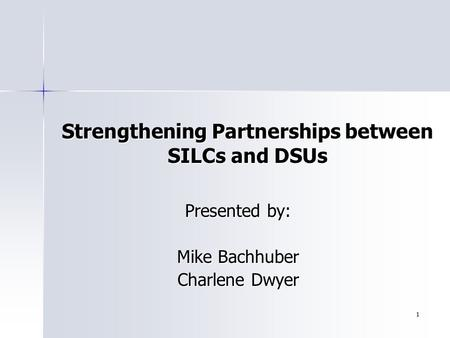 1 Presented by: Mike Bachhuber Charlene Dwyer Strengthening Partnerships between SILCs and DSUs.