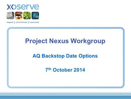 Project Nexus Workgroup AQ Backstop Date Options 7 th October 2014.
