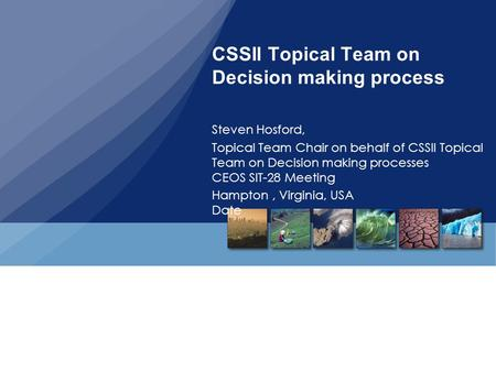 CSSII Topical Team on Decision making process Steven Hosford, Topical Team Chair on behalf of CSSII Topical Team on Decision making processes CEOS SIT-28.