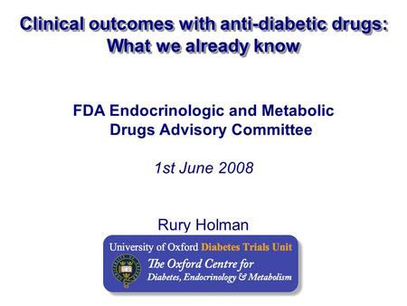 FDA Endocrinologic and Metabolic Drugs Advisory Committee 1st June 2008 Rury Holman Clinical outcomes with anti-diabetic drugs: What we already know.