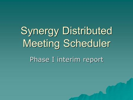 Synergy Distributed Meeting Scheduler Phase I interim report.