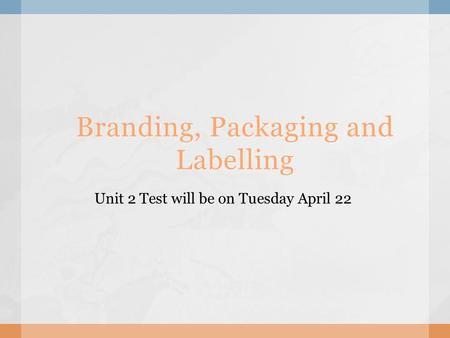 Branding, Packaging and Labelling Unit 2 Test will be on Tuesday April 22.