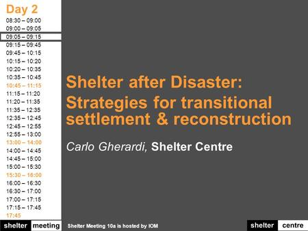 Shelter Meeting 10a is hosted by IOM Day 2 08:30 – 09:00 09:00 – 09:05 09:05 – 09:15 09:15 – 09:45 09:45 – 10:15 10:15 – 10:20 10:20 – 10:35 10:35 – 10:45.