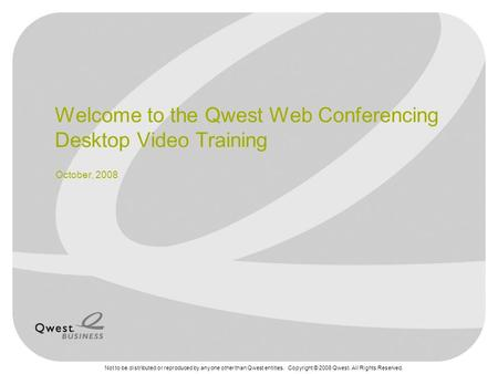 Not to be distributed or reproduced by anyone other than Qwest entities. Copyright © 2008 Qwest. All Rights Reserved. Welcome to the Qwest Web Conferencing.