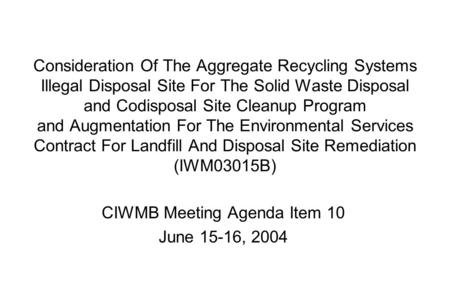 Consideration Of The Aggregate Recycling Systems Illegal Disposal Site For The Solid Waste Disposal and Codisposal Site Cleanup Program and Augmentation.