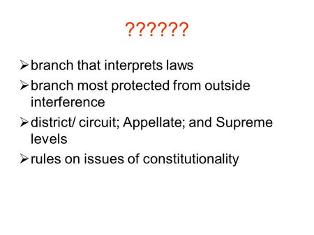 ??????  branch that interprets laws  branch most protected from outside interference  district/ circuit; Appellate; and Supreme levels  rules on issues.