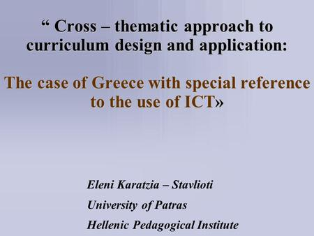 """ Cross – thematic approach to curriculum design and application: The case of Greece with special reference to the use of ICT» Eleni Karatzia – Stavlioti."