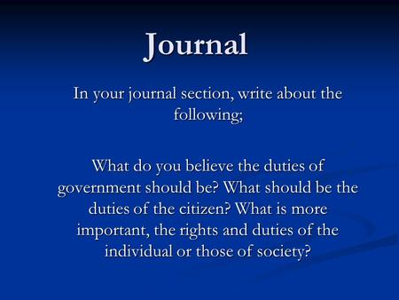 Journal In your journal section, write about the following; What do you believe the duties of government should be? What should be the duties of the citizen?