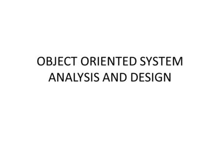 OBJECT ORIENTED SYSTEM ANALYSIS AND DESIGN. COURSE OUTLINE The world of the Information Systems Analyst Approaches to System Development The Analyst as.