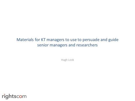 Materials for KT managers to use to persuade and guide senior managers and researchers Hugh Look.