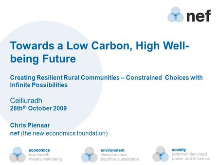Towards a Low Carbon, High Well- being Future Creating Resilient Rural Communities – Constrained Choices with Infinite Possibilities Ceiliuradh 28th th.