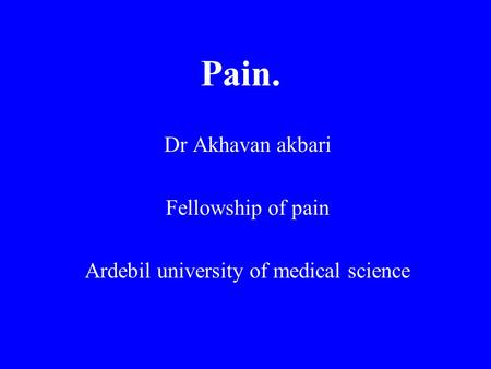 Pain. Dr Akhavan akbari Fellowship of pain Ardebil university of medical science.
