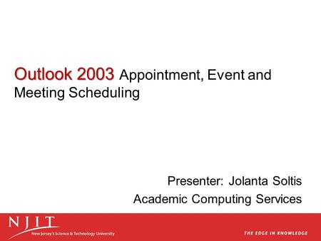 Outlook 2003 Outlook 2003 Appointment, Event and Meeting Scheduling Presenter: Jolanta Soltis Academic Computing Services.