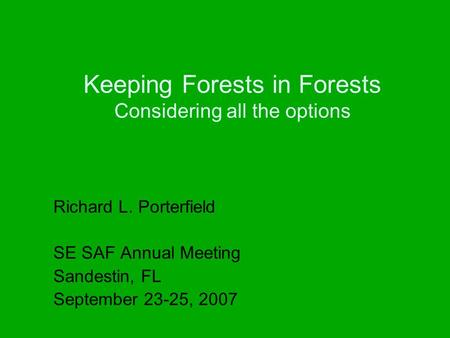 Keeping Forests in Forests Considering all the options Richard L. Porterfield SE SAF Annual Meeting Sandestin, FL September 23-25, 2007.