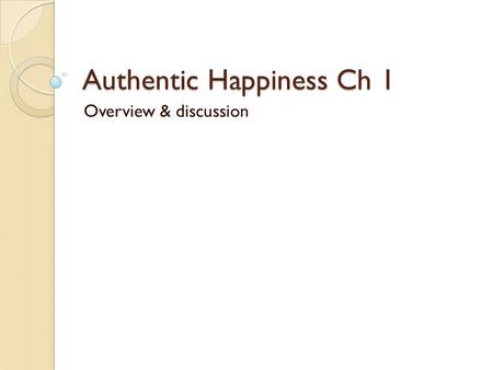 Authentic Happiness Ch 1 Overview & discussion. Why study nuns? Rules out the interference of some lifestyle factors ◦ Similar bland diet ◦ Similar work.