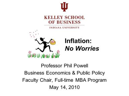 Inflation: No Worries Professor Phil Powell Business Economics & Public Policy Faculty Chair, Full-time MBA Program May 14, 2010.
