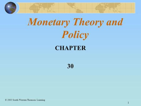 1 Monetary Theory and Policy CHAPTER 30 © 2003 South-Western/Thomson Learning.