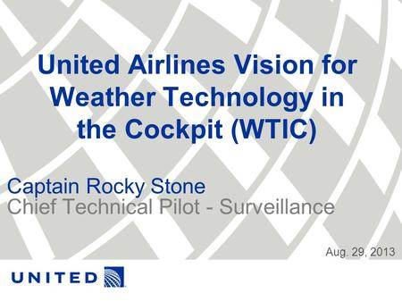 United Airlines Vision for Weather Technology in the Cockpit (WTIC) Captain Rocky Stone Chief Technical Pilot - Surveillance Aug. 29, 2013.
