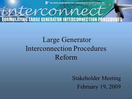 Large Generator Interconnection Procedures Reform Stakeholder Meeting February 19, 2009.