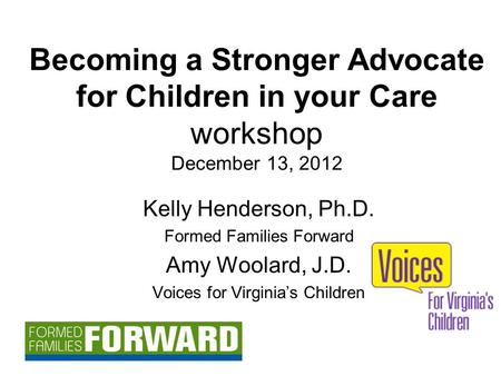 Becoming a Stronger Advocate for Children in your Care workshop December 13, 2012 Kelly Henderson, Ph.D. Formed Families Forward Amy Woolard, J.D. Voices.
