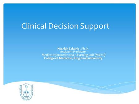 Clinical Decision Support Nasriah Zakaria, Ph.D. Assistant Professor Medical informatics and e-learning unit (MIELU) College of Medicine, King Saud university.