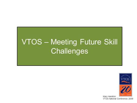 VTOS – Meeting Future Skill Challenges Mary Hamilton VTOS National Conference, 2009.