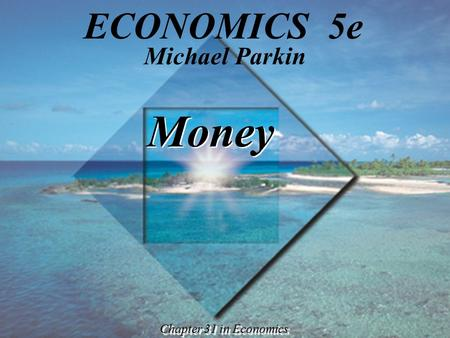 Money Chapter 31 in Economics Michael Parkin ECONOMICS 5e.