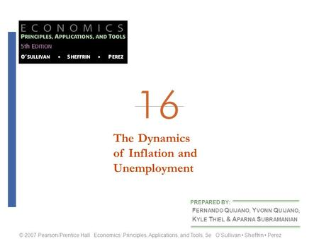 The Dynamicsof Inflation andUnemployment F ERNANDO Q UIJANO, Y VONN Q UIJANO, K YLE T HIEL & A PARNA S UBRAMANIAN PREPARED BY: © 2007 Pearson/Prentice.