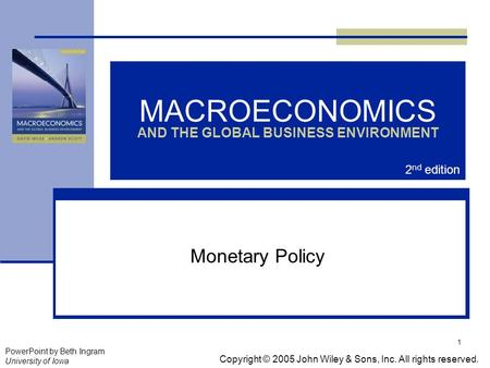 1 MACROECONOMICS AND THE GLOBAL BUSINESS ENVIRONMENT Monetary Policy Copyright © 2005 John Wiley & Sons, Inc. All rights reserved. PowerPoint by Beth Ingram.