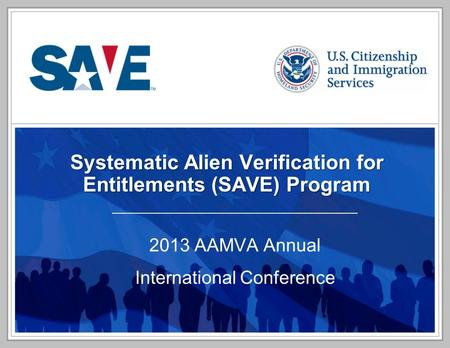 Systematic Alien Verification for Entitlements (SAVE) Program 2013 AAMVA Annual International Conference.
