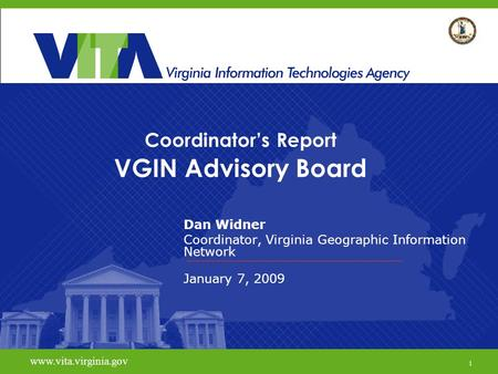1 Coordinator's Report VGIN Advisory Board Dan Widner Coordinator, Virginia Geographic Information Network January 7, 2009 www.vita.virginia.gov 1.