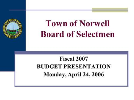 Town of Norwell Board of Selectmen Fiscal 2007 BUDGET PRESENTATION Monday, April 24, 2006.
