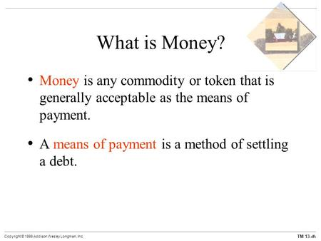 TM 13-1 Copyright © 1998 Addison Wesley Longman, Inc. What is Money? Money is any commodity or token that is generally acceptable as the means of payment.