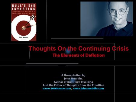 Thoughts On the Continuing Crisis The Elements of Deflation A Presentation by John Mauldin, Author of Bull's Eye Investing And the Editor of Thoughts.