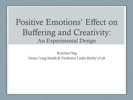 Positive Emotions' Effect on Buffering and Creativity: An Experimental Design Katrina Ong Dean Craig Smith & Professor Leslie Kirby's Lab.