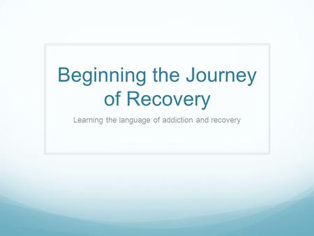 Beginning the Journey of Recovery Learning the language of addiction and recovery.