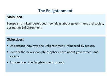 Objectives: Understand how was the Enlightenment influenced by reason. Identify the new views philosophers have about government and society. Explore how.