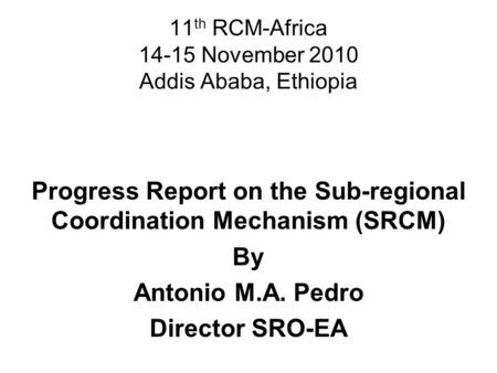 11 th RCM-Africa 14-15 November 2010 Addis Ababa, Ethiopia Progress Report on the Sub-regional Coordination Mechanism (SRCM) By Antonio M.A. Pedro Director.