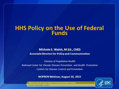 HHS Policy on the Use of Federal Funds Michele S. Walsh, M.Ed., CHES Associate Director for Policy and Communication Division of Population Health National.