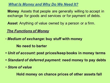 Money Assets that people are generally willing to accept in exchange for goods and services or for payment of debts. Asset Anything of value owned by a.