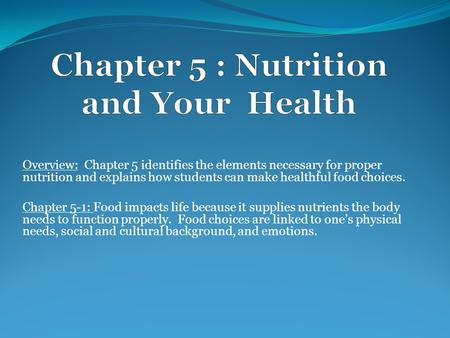Overview: Chapter 5 identifies the elements necessary for proper nutrition and explains how students can make healthful food choices. Chapter 5-1: Food.