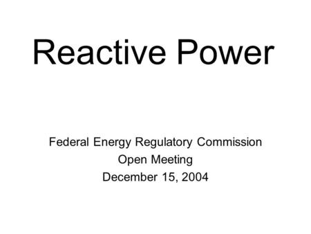 Reactive Power Federal Energy Regulatory Commission Open Meeting December 15, 2004.