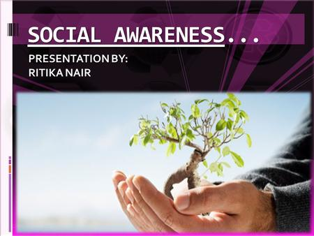 SOCIAL AWARENESS... PRESENTATION BY: RITIKA NAIR.