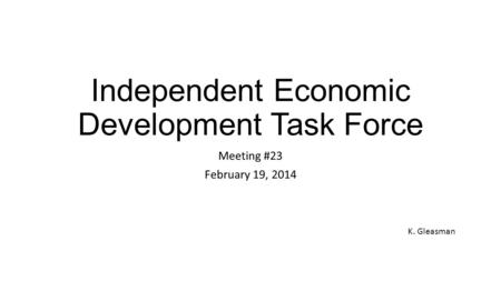 Independent Economic Development Task Force Meeting #23 February 19, 2014 K. Gleasman.
