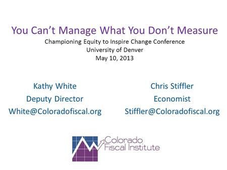 You Can't Manage What You Don't Measure Championing Equity to Inspire Change Conference University of Denver May 10, 2013 Kathy White Deputy Director