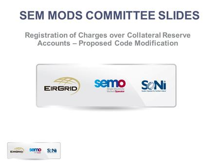 SEM MODS COMMITTEE SLIDES Registration of Charges over Collateral Reserve Accounts – Proposed Code Modification.